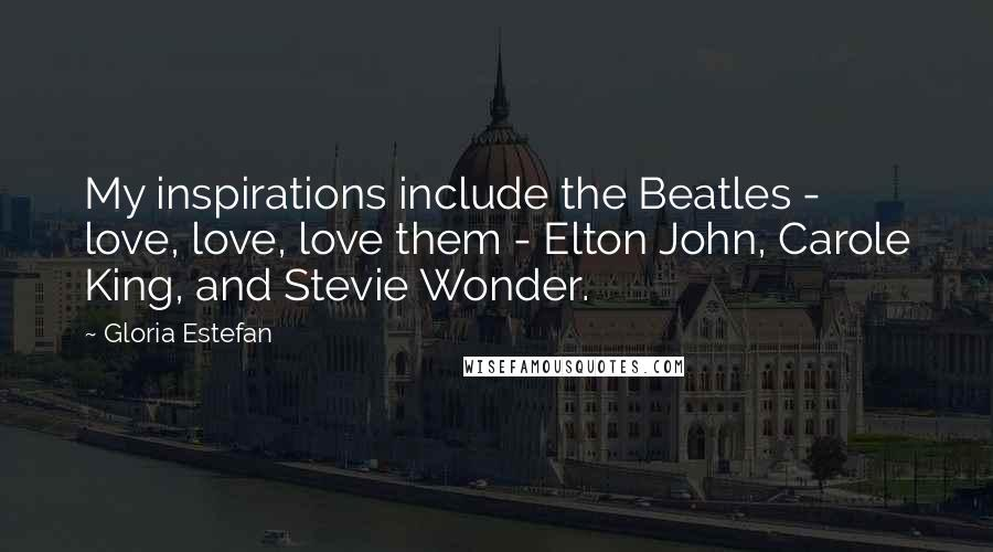 Gloria Estefan quotes: My inspirations include the Beatles - love, love, love them - Elton John, Carole King, and Stevie Wonder.