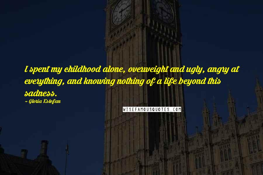 Gloria Estefan quotes: I spent my childhood alone, overweight and ugly, angry at everything, and knowing nothing of a life beyond this sadness.