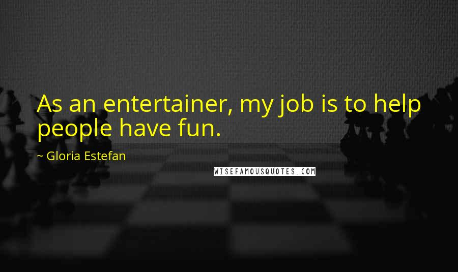 Gloria Estefan quotes: As an entertainer, my job is to help people have fun.