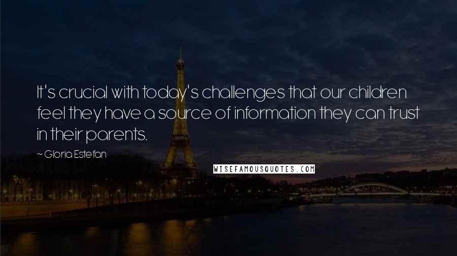 Gloria Estefan quotes: It's crucial with today's challenges that our children feel they have a source of information they can trust in their parents.