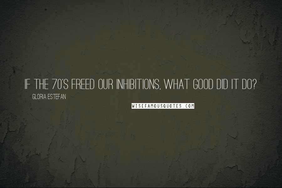 Gloria Estefan quotes: If the 70's freed our inhibitions, what good did it do?