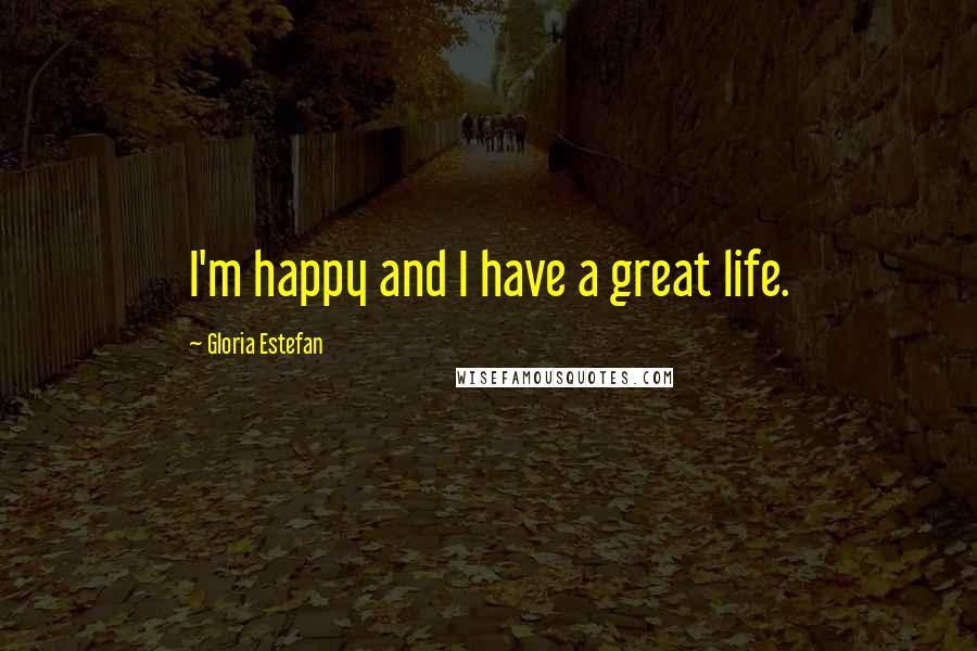 Gloria Estefan quotes: I'm happy and I have a great life.