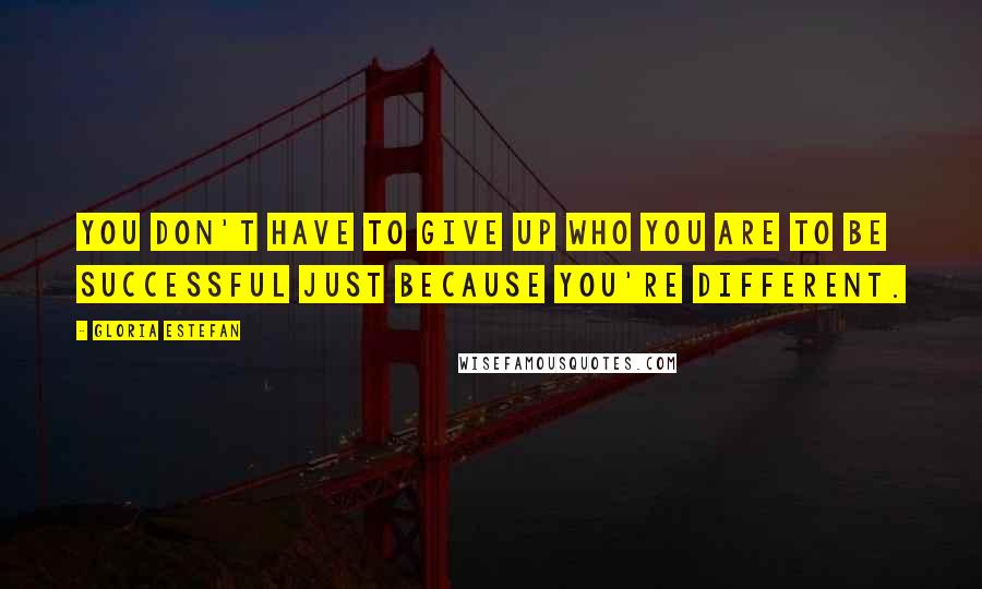 Gloria Estefan quotes: You don't have to give up who you are to be successful just because you're different.