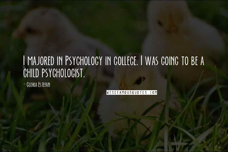 Gloria Estefan quotes: I majored in Psychology in college. I was going to be a child psychologist.