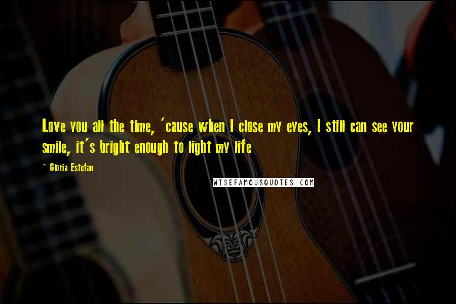 Gloria Estefan quotes: Love you all the time, 'cause when I close my eyes, I still can see your smile, it's bright enough to light my life