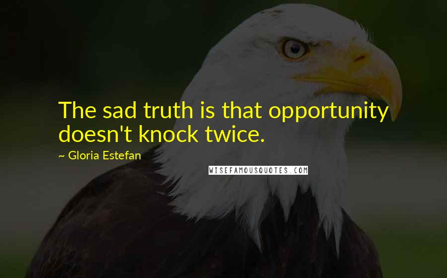 Gloria Estefan quotes: The sad truth is that opportunity doesn't knock twice.