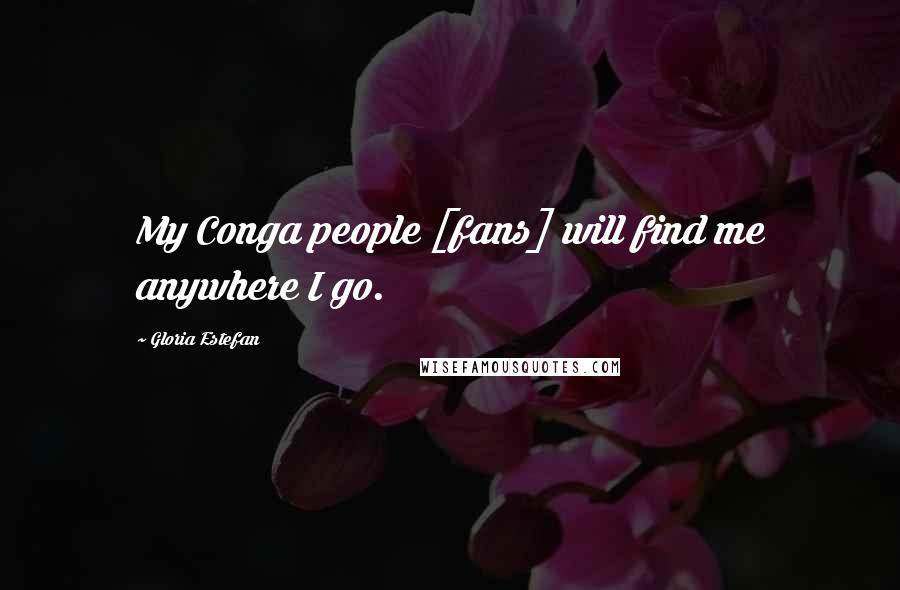Gloria Estefan quotes: My Conga people [fans] will find me anywhere I go.