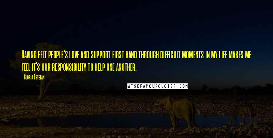 Gloria Estefan quotes: Having felt people's love and support first hand through difficult moments in my life makes me feel it's our responsibility to help one another.