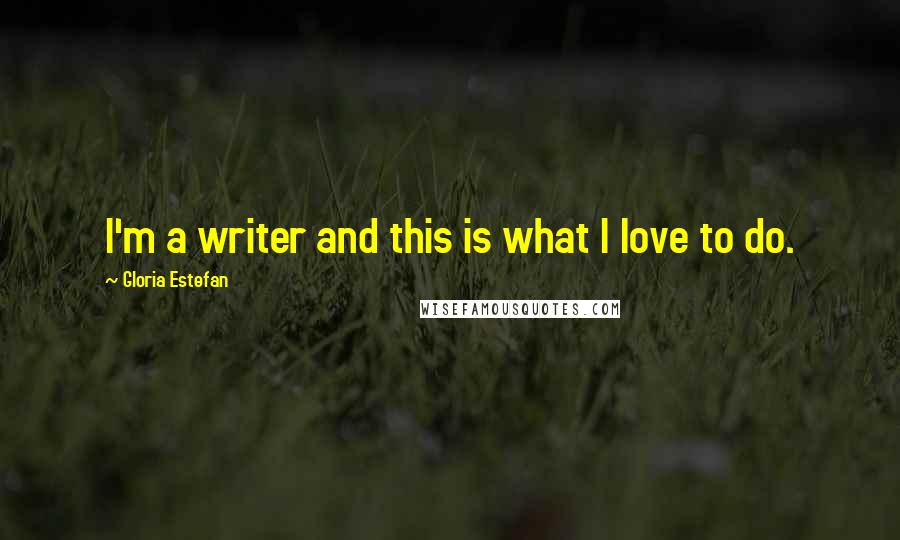 Gloria Estefan quotes: I'm a writer and this is what I love to do.