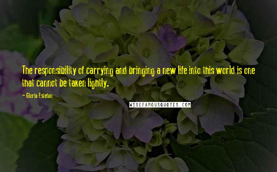 Gloria Estefan quotes: The responsibility of carrying and bringing a new life into this world is one that cannot be taken lightly.