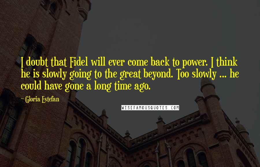 Gloria Estefan quotes: I doubt that Fidel will ever come back to power. I think he is slowly going to the great beyond. Too slowly ... he could have gone a long time