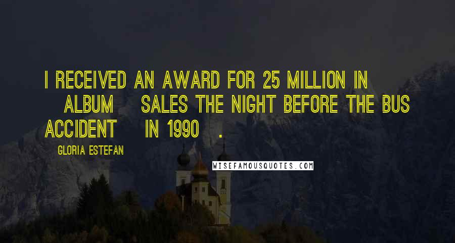 Gloria Estefan quotes: I received an award for 25 million in [album] sales the night before the bus accident [in 1990].