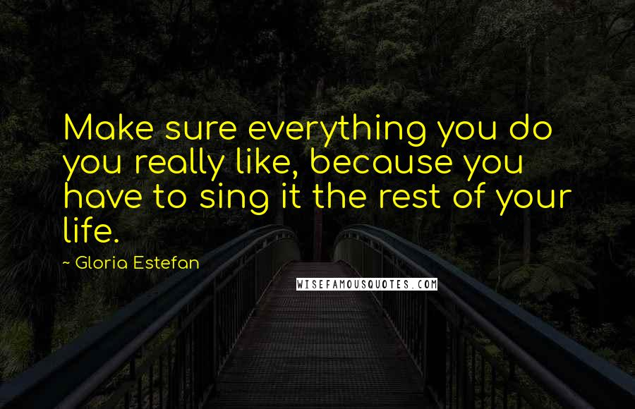 Gloria Estefan quotes: Make sure everything you do you really like, because you have to sing it the rest of your life.