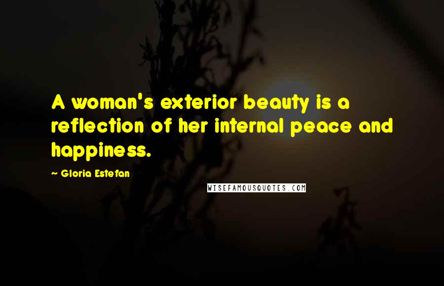 Gloria Estefan quotes: A woman's exterior beauty is a reflection of her internal peace and happiness.