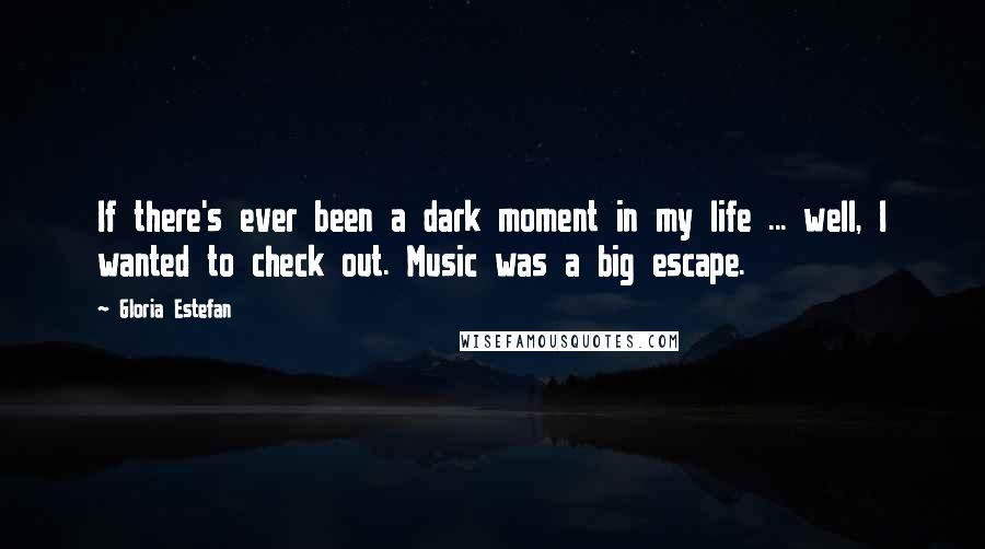 Gloria Estefan quotes: If there's ever been a dark moment in my life ... well, I wanted to check out. Music was a big escape.
