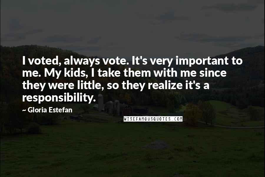 Gloria Estefan quotes: I voted, always vote. It's very important to me. My kids, I take them with me since they were little, so they realize it's a responsibility.