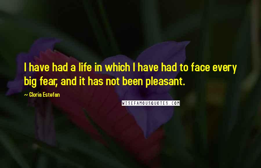 Gloria Estefan quotes: I have had a life in which I have had to face every big fear, and it has not been pleasant.