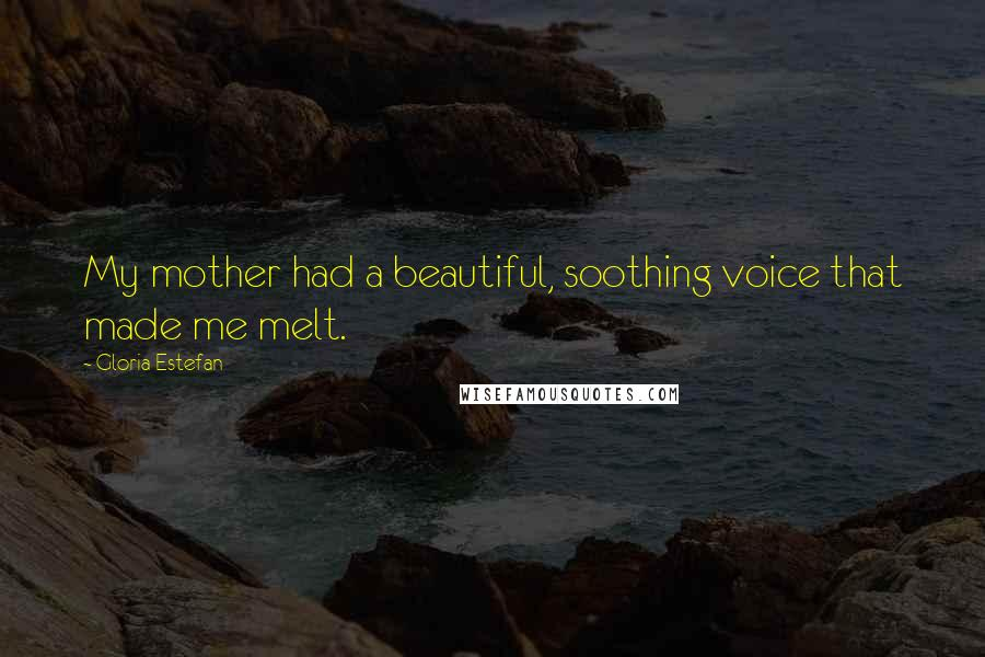 Gloria Estefan quotes: My mother had a beautiful, soothing voice that made me melt.