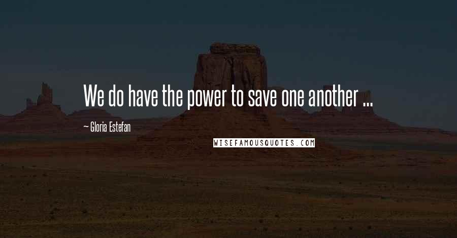 Gloria Estefan quotes: We do have the power to save one another ...