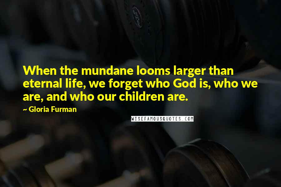 Gloria Furman quotes: When the mundane looms larger than eternal life, we forget who God is, who we are, and who our children are.