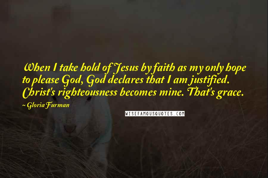 Gloria Furman quotes: When I take hold of Jesus by faith as my only hope to please God, God declares that I am justified. Christ's righteousness becomes mine. That's grace.