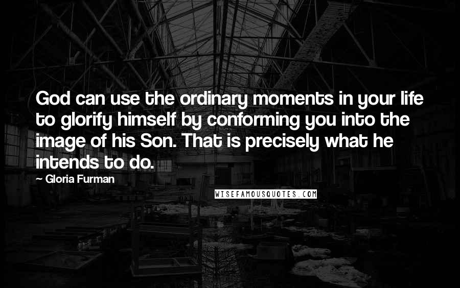 Gloria Furman quotes: God can use the ordinary moments in your life to glorify himself by conforming you into the image of his Son. That is precisely what he intends to do.