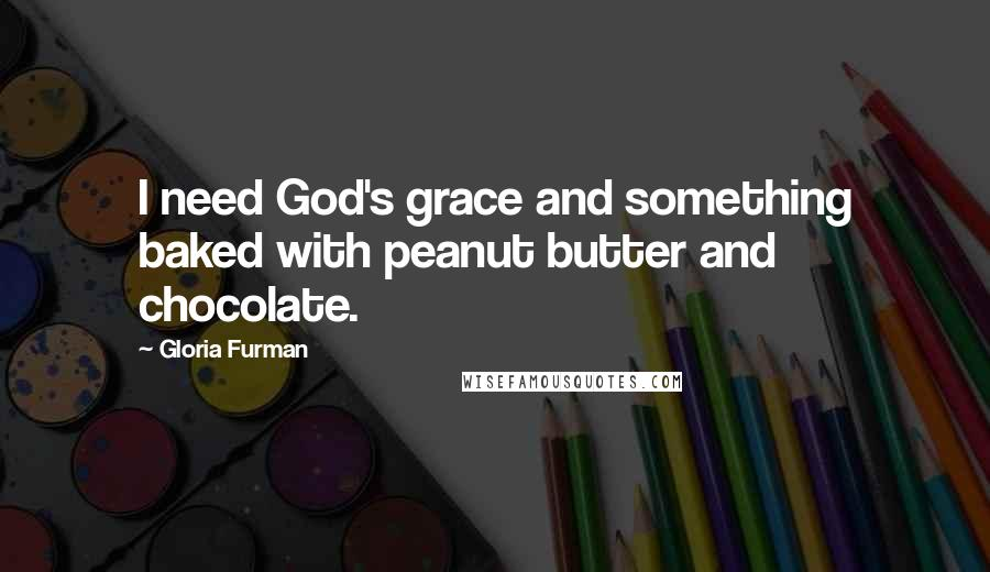 Gloria Furman quotes: I need God's grace and something baked with peanut butter and chocolate.