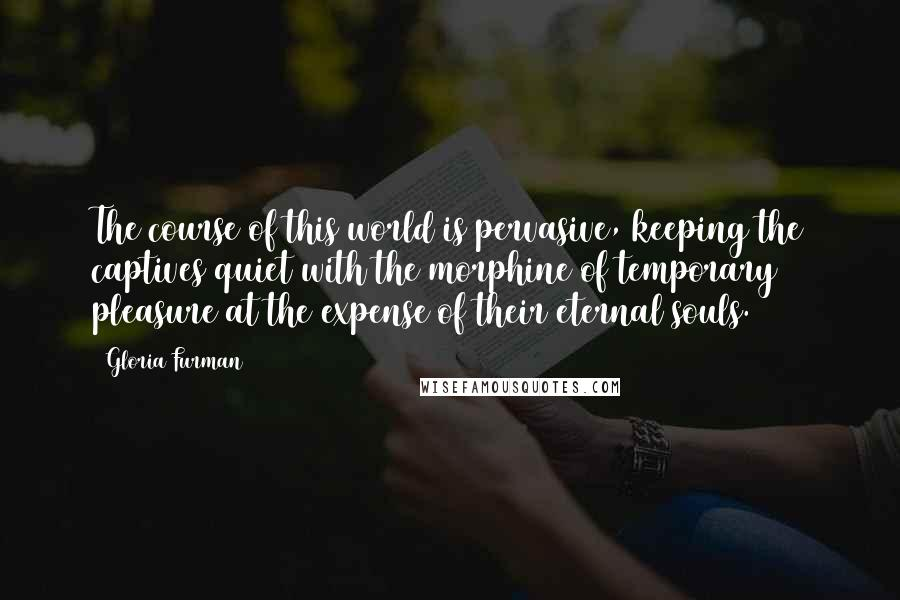 Gloria Furman quotes: The course of this world is pervasive, keeping the captives quiet with the morphine of temporary pleasure at the expense of their eternal souls.