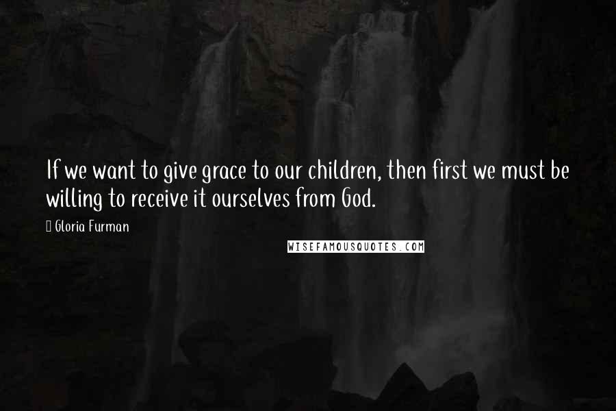 Gloria Furman quotes: If we want to give grace to our children, then first we must be willing to receive it ourselves from God.