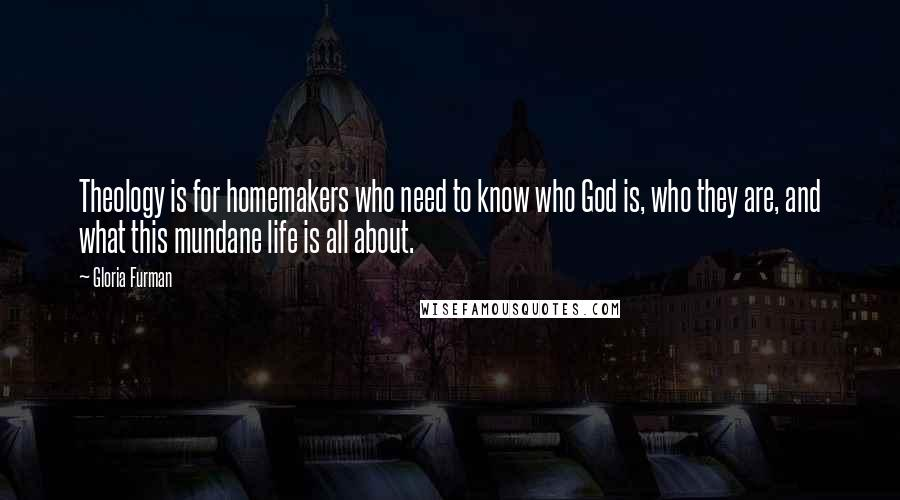 Gloria Furman quotes: Theology is for homemakers who need to know who God is, who they are, and what this mundane life is all about.