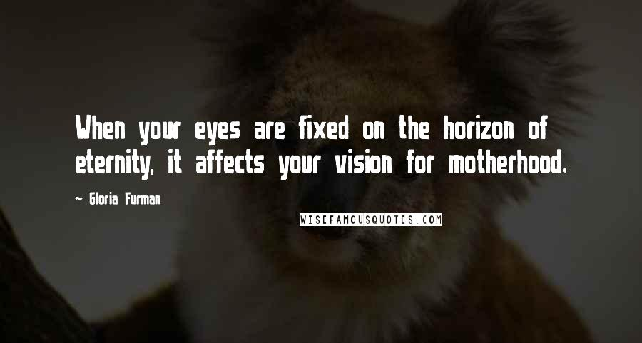 Gloria Furman quotes: When your eyes are fixed on the horizon of eternity, it affects your vision for motherhood.