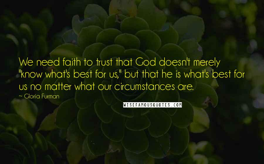 """Gloria Furman quotes: We need faith to trust that God doesn't merely """"know what's best for us,"""" but that he is what's best for us no matter what our circumstances are."""