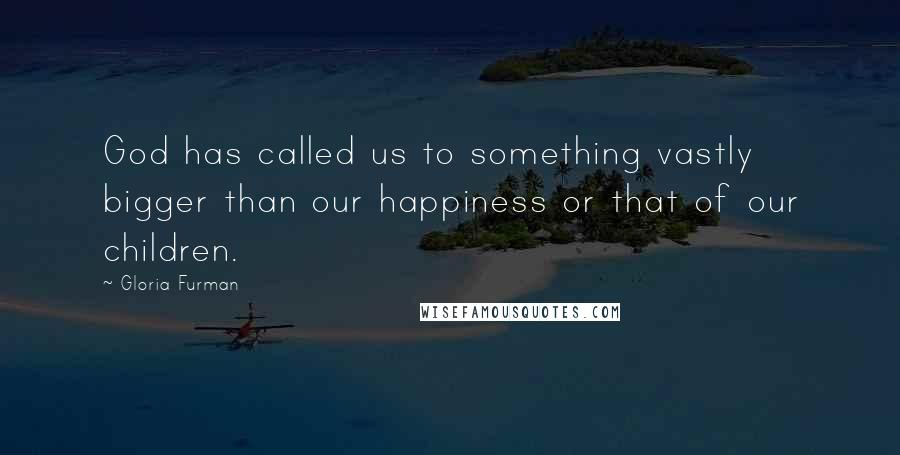 Gloria Furman quotes: God has called us to something vastly bigger than our happiness or that of our children.