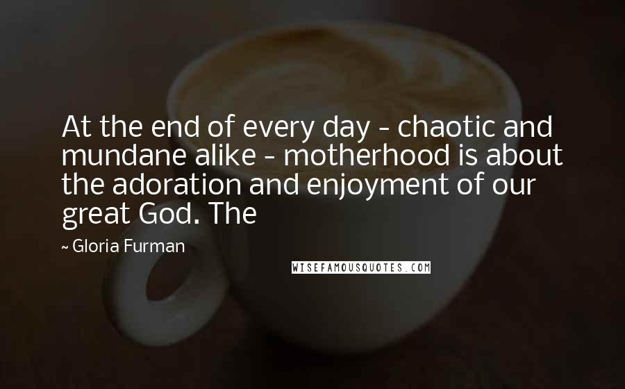 Gloria Furman quotes: At the end of every day - chaotic and mundane alike - motherhood is about the adoration and enjoyment of our great God. The