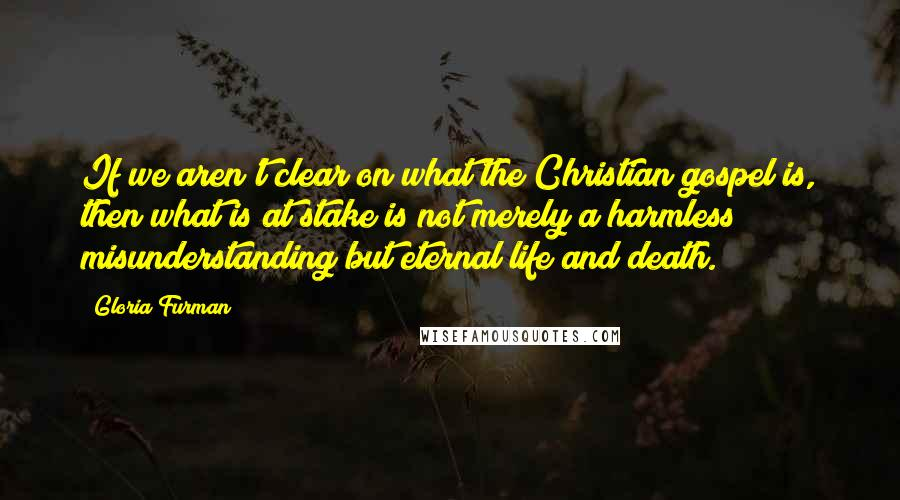 Gloria Furman quotes: If we aren't clear on what the Christian gospel is, then what is at stake is not merely a harmless misunderstanding but eternal life and death.