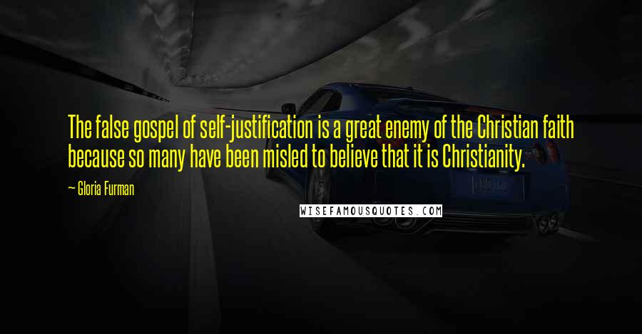 Gloria Furman quotes: The false gospel of self-justification is a great enemy of the Christian faith because so many have been misled to believe that it is Christianity.