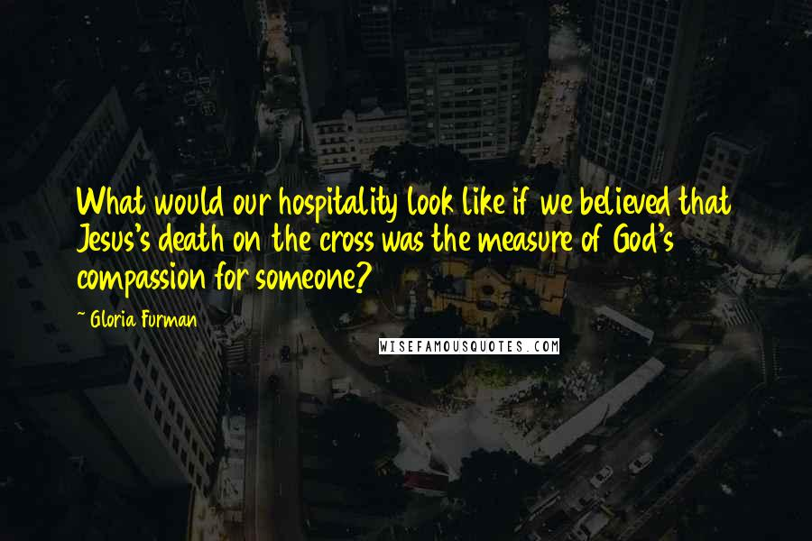 Gloria Furman quotes: What would our hospitality look like if we believed that Jesus's death on the cross was the measure of God's compassion for someone?