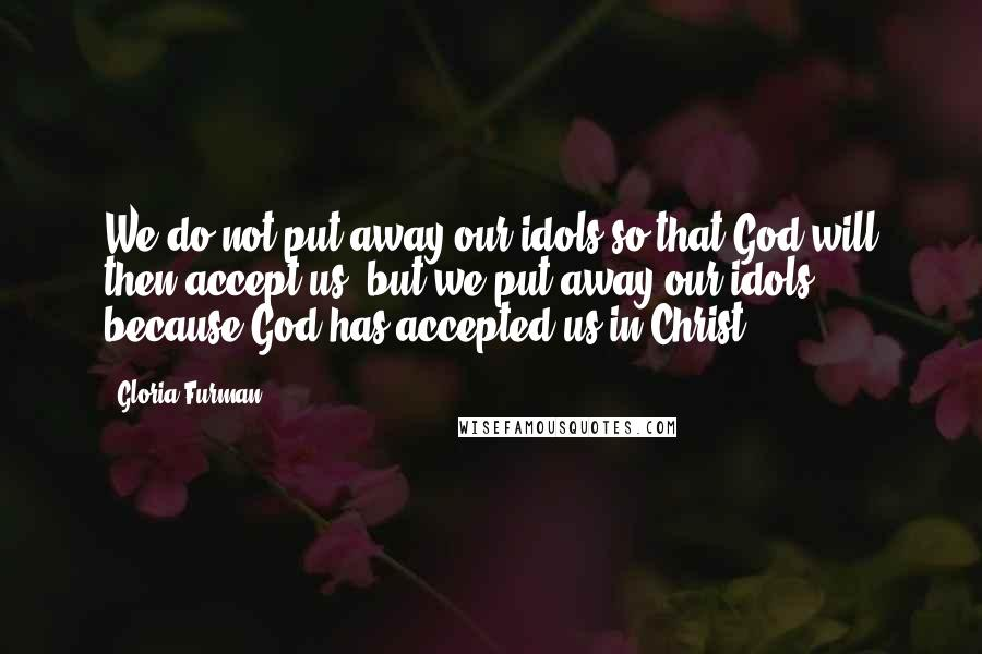 Gloria Furman quotes: We do not put away our idols so that God will then accept us, but we put away our idols because God has accepted us in Christ