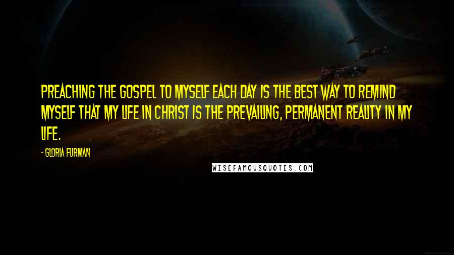 Gloria Furman quotes: Preaching the gospel to myself each day is the best way to remind myself that my life in Christ is the prevailing, permanent reality in my life.