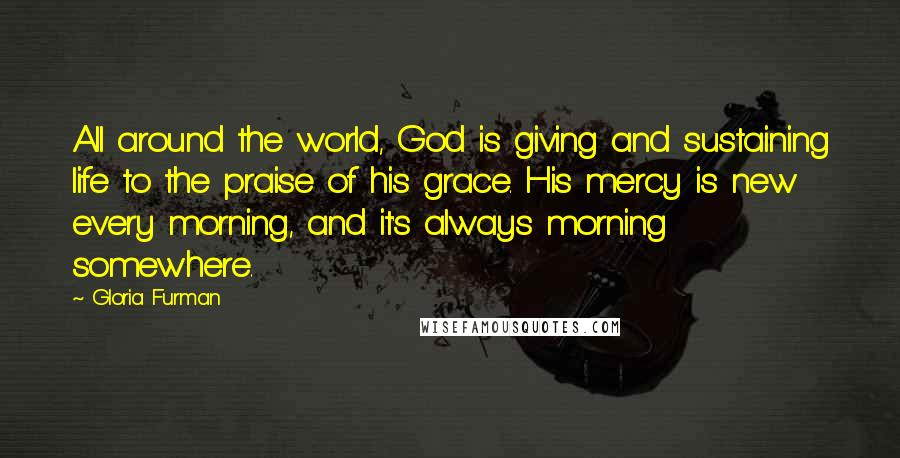 Gloria Furman quotes: All around the world, God is giving and sustaining life to the praise of his grace. His mercy is new every morning, and it's always morning somewhere.