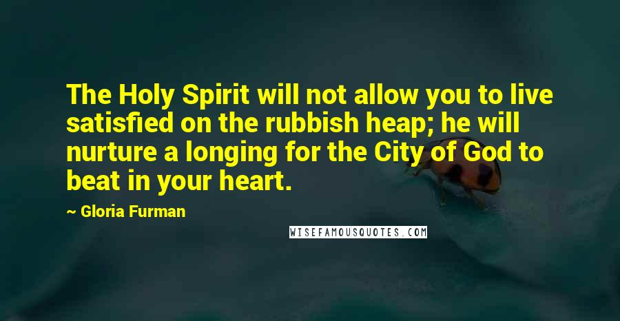 Gloria Furman quotes: The Holy Spirit will not allow you to live satisfied on the rubbish heap; he will nurture a longing for the City of God to beat in your heart.
