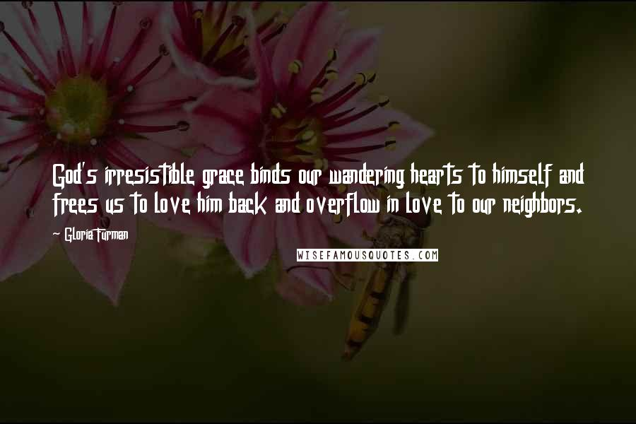 Gloria Furman quotes: God's irresistible grace binds our wandering hearts to himself and frees us to love him back and overflow in love to our neighbors.