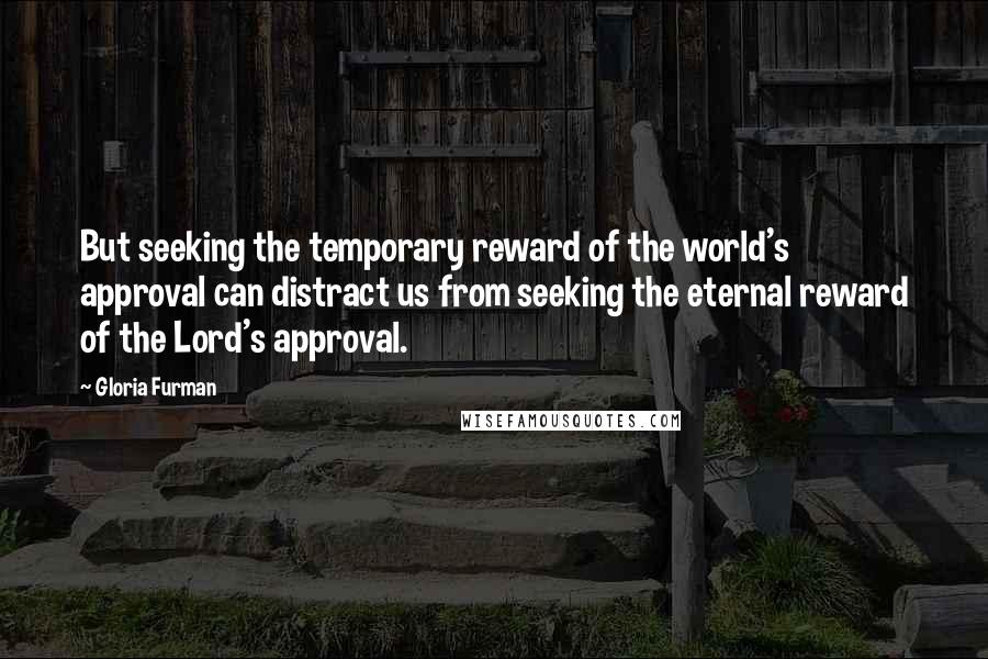 Gloria Furman quotes: But seeking the temporary reward of the world's approval can distract us from seeking the eternal reward of the Lord's approval.