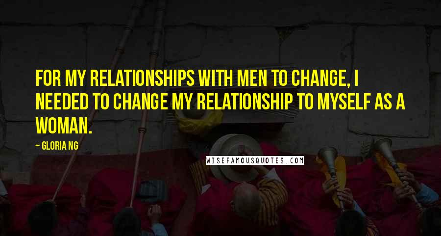 Gloria Ng quotes: For my relationships with men to change, I needed to change my relationship to myself as a woman.