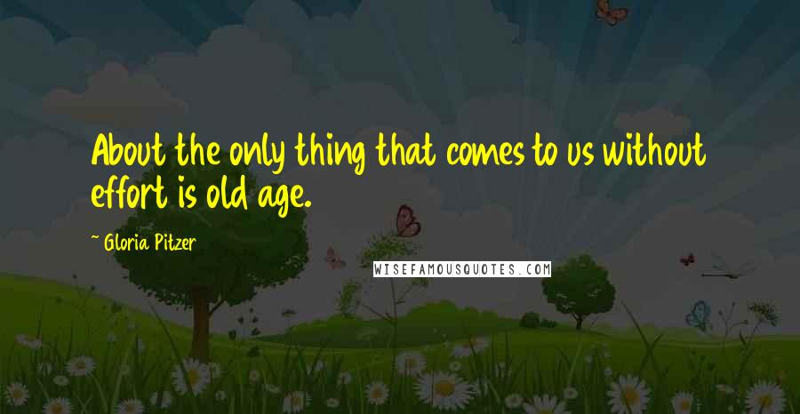 Gloria Pitzer quotes: About the only thing that comes to us without effort is old age.