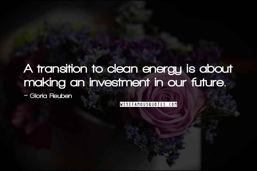 Gloria Reuben quotes: A transition to clean energy is about making an investment in our future.