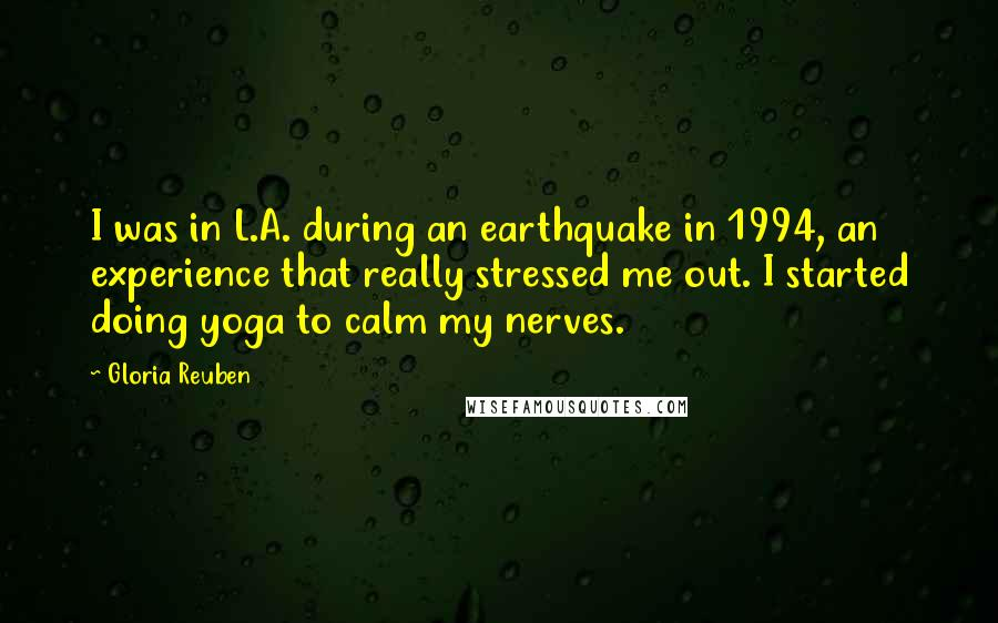 Gloria Reuben quotes: I was in L.A. during an earthquake in 1994, an experience that really stressed me out. I started doing yoga to calm my nerves.