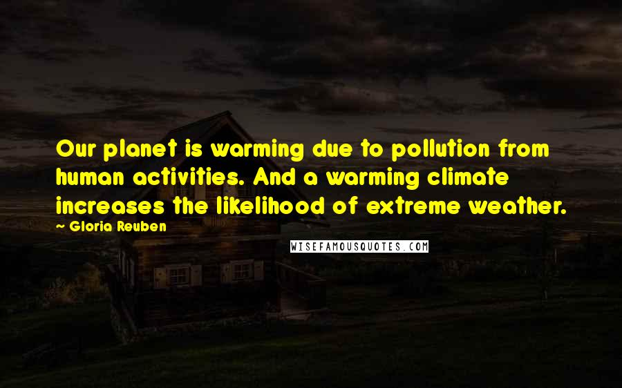 Gloria Reuben quotes: Our planet is warming due to pollution from human activities. And a warming climate increases the likelihood of extreme weather.