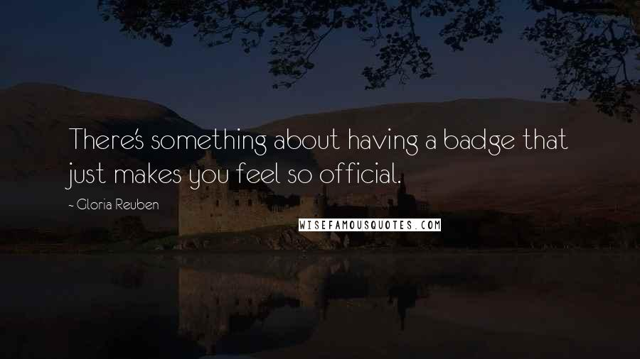 Gloria Reuben quotes: There's something about having a badge that just makes you feel so official.