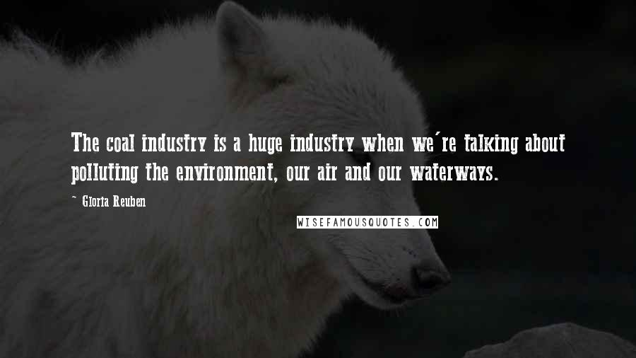 Gloria Reuben quotes: The coal industry is a huge industry when we're talking about polluting the environment, our air and our waterways.